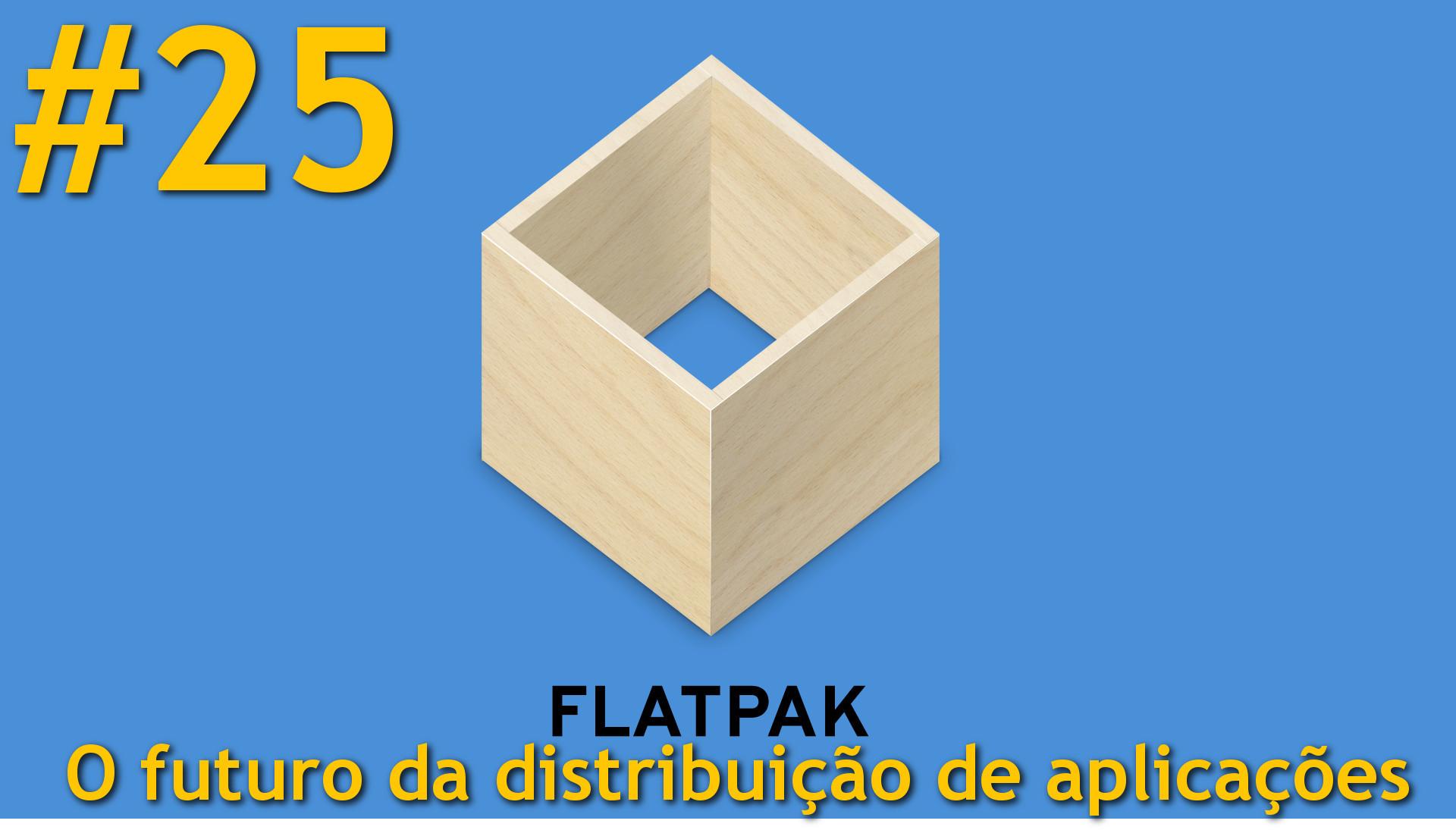 Podcast 25 – Flatpaks – O futuro da distribuição de aplicações