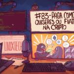 #83 – Paga como quiseres ou Fiat na cripto